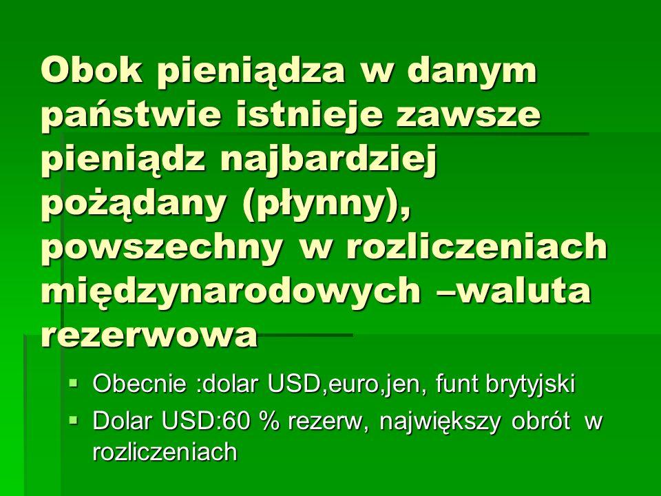 Obok pieniądza w danym państwie istnieje zawsze pieniądz najbardziej pożądany (płynny), powszechny w rozliczeniach międzynarodowych –waluta rezerwowa  Obecnie :dolar USD,euro,jen, funt brytyjski  Dolar USD:60 % rezerw, największy obrót w rozliczeniach