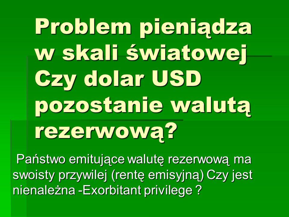 Problem pieniądza w skali światowej Czy dolar USD pozostanie walutą rezerwową.