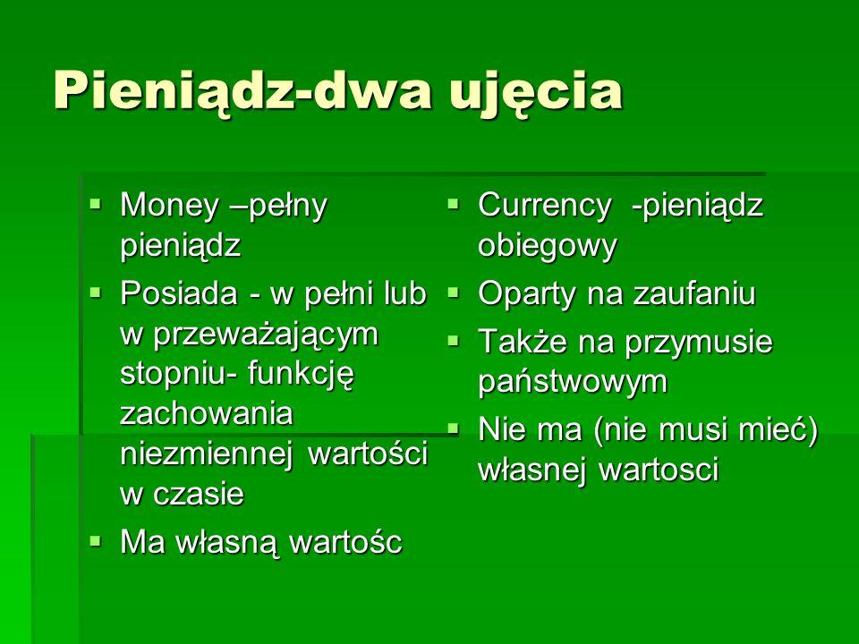 Pieniądz-dwa ujęcia  Money –pełny pieniądz  Posiada - w pełni lub w przeważającym stopniu- funkcję zachowania niezmiennej wartości w czasie  Ma własną wartośc  Currency -pieniądz obiegowy  Oparty na zaufaniu  Także na przymusie państwowym  Nie ma (nie musi mieć) własnej wartosci