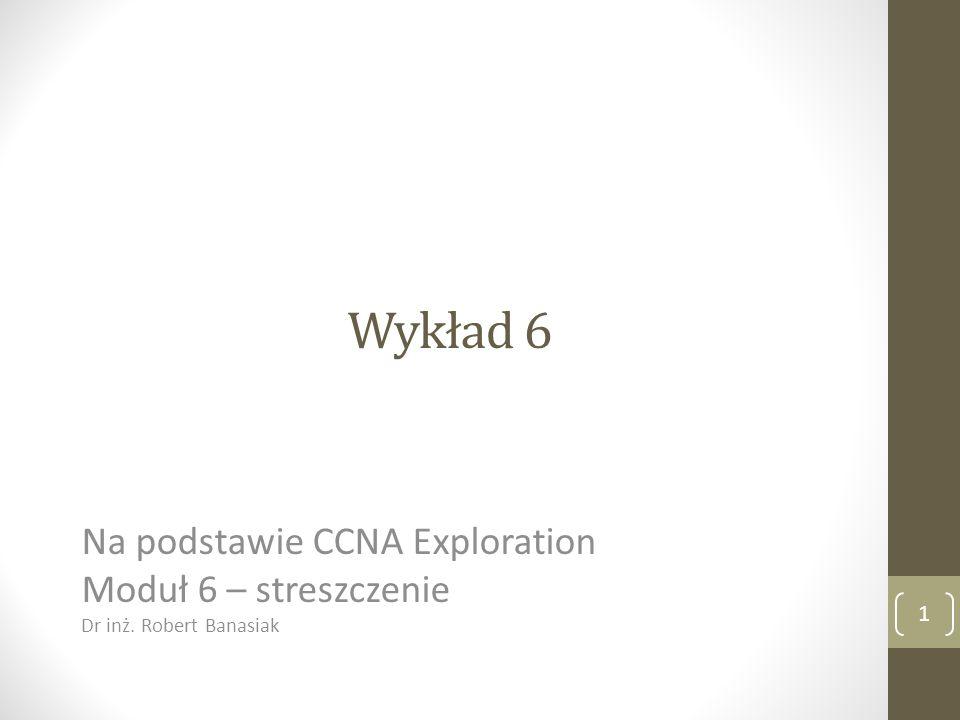 Wykład 6 Na podstawie CCNA Exploration Moduł 6 – streszczenie Dr inż. Robert Banasiak 1