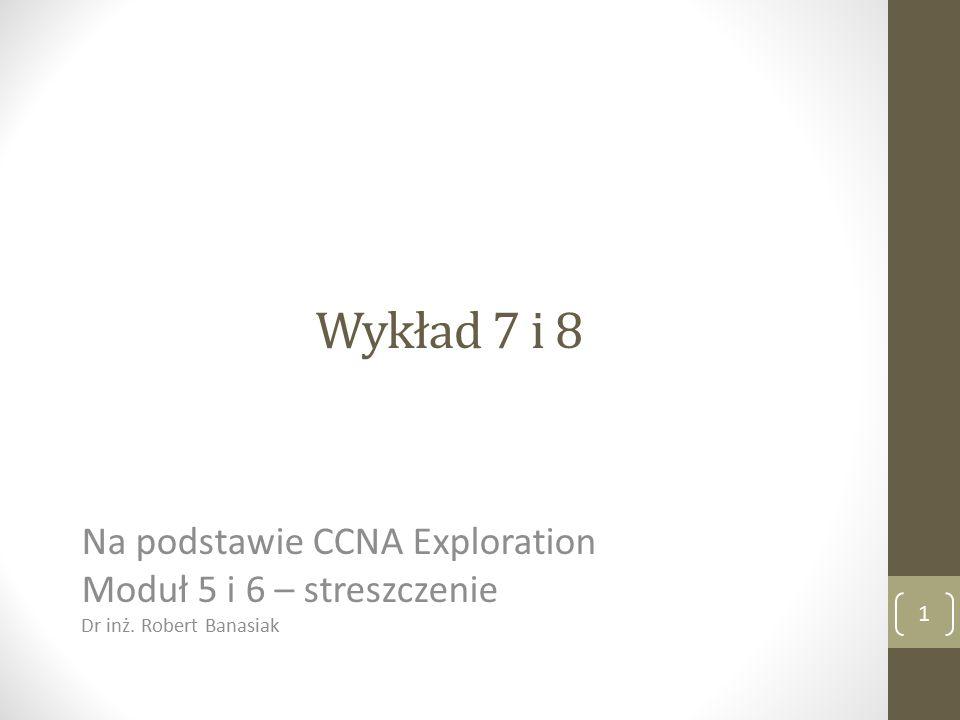 Wykład 7 i 8 Na podstawie CCNA Exploration Moduł 5 i 6 – streszczenie Dr inż. Robert Banasiak 1