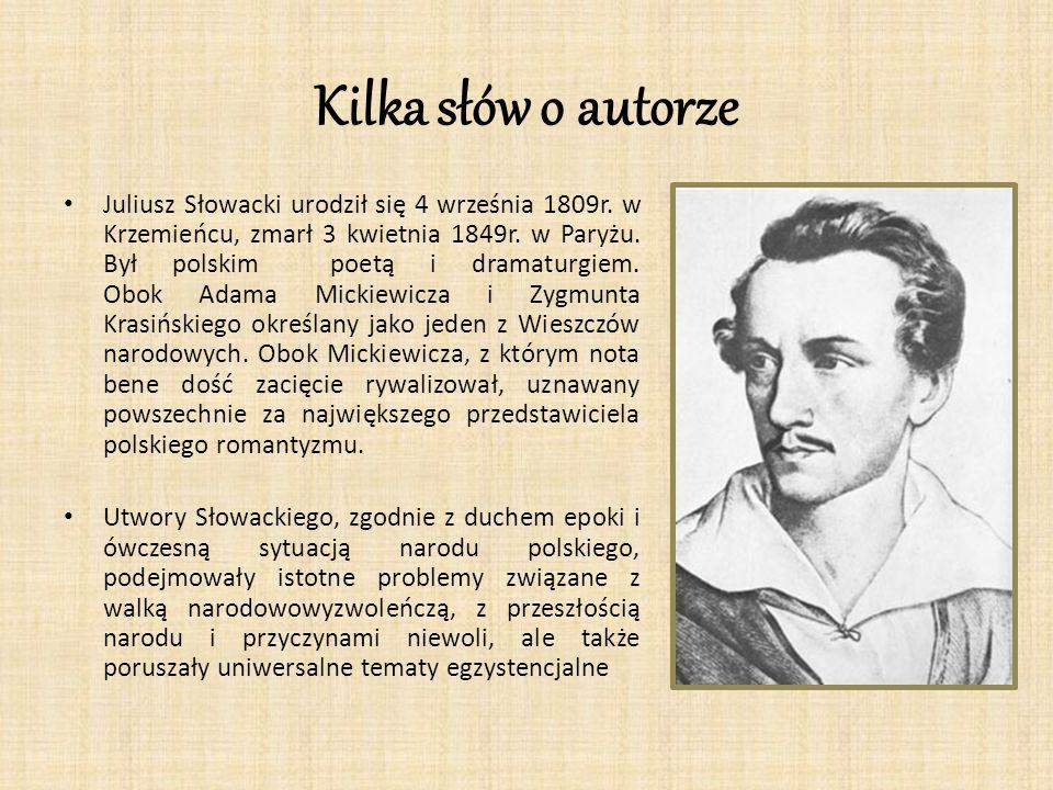 Kilka słów o autorze Juliusz Słowacki urodził się 4 września 1809r. w Krzemieńcu, zmarł 3 kwietnia 1849r. w Paryżu. Był polskim poetą i dramaturgiem.