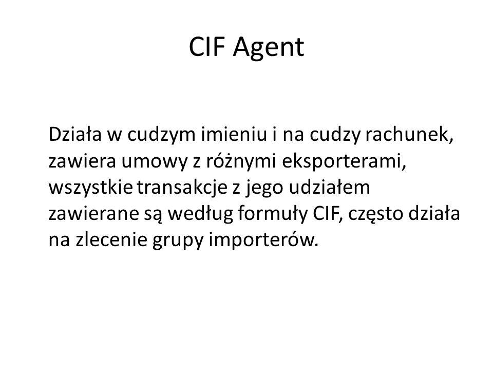 CIF Agent Działa w cudzym imieniu i na cudzy rachunek, zawiera umowy z różnymi eksporterami, wszystkie transakcje z jego udziałem zawierane są według