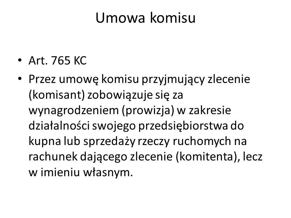 Umowa komisu Art. 765 KC Przez umowę komisu przyjmujący zlecenie (komisant) zobowiązuje się za wynagrodzeniem (prowizja) w zakresie działalności swoje
