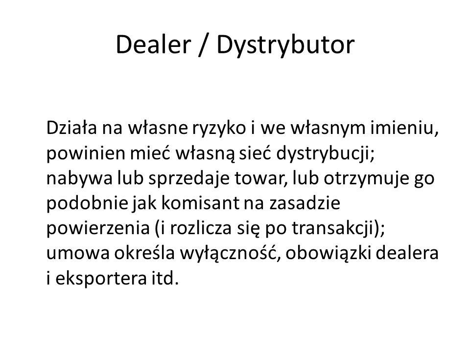 Dealer / Dystrybutor Działa na własne ryzyko i we własnym imieniu, powinien mieć własną sieć dystrybucji; nabywa lub sprzedaje towar, lub otrzymuje go