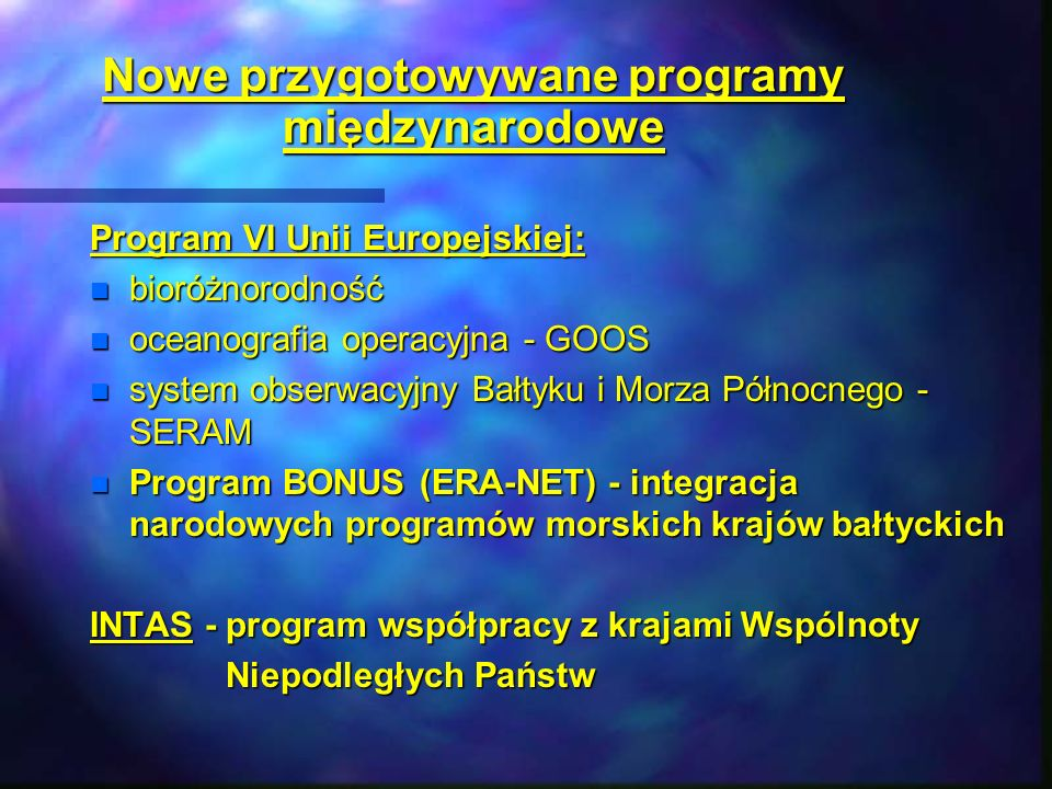 Nowe przygotowywane programy międzynarodowe Program VI Unii Europejskiej: n bioróżnorodność n oceanografia operacyjna - GOOS n system obserwacyjny Bał