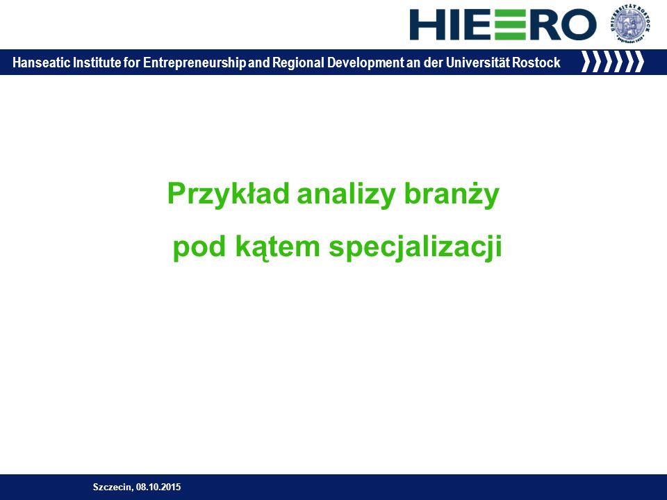 Hanseatic Institute for Entrepreneurship and Regional Development an der Universität Rostock Przykład analizy branży pod kątem specjalizacji Szczecin, 08.10.2015