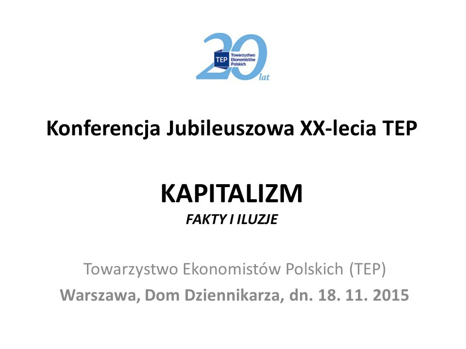 Konferencja Jubileuszowa XX-lecia TEP KAPITALIZM FAKTY I ILUZJE Towarzystwo Ekonomistów Polskich (TEP) Warszawa, Dom Dziennikarza, dn. 18. 11. 2015