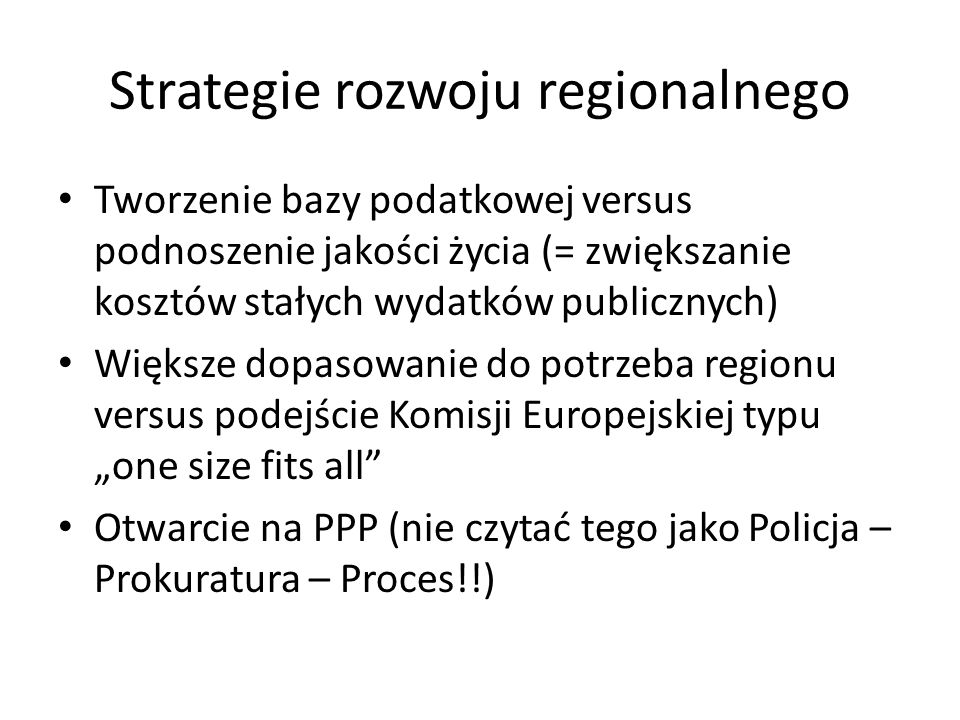 """Strategie rozwoju regionalnego Tworzenie bazy podatkowej versus podnoszenie jakości życia (= zwiększanie kosztów stałych wydatków publicznych) Większe dopasowanie do potrzeba regionu versus podejście Komisji Europejskiej typu """"one size fits all Otwarcie na PPP (nie czytać tego jako Policja – Prokuratura – Proces!!)"""