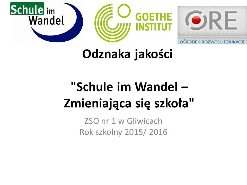 Odznaka jakości Schule im Wandel – Zmieniająca się szkoła ZSO nr 1 w Gliwicach Rok szkolny 2015/ 2016