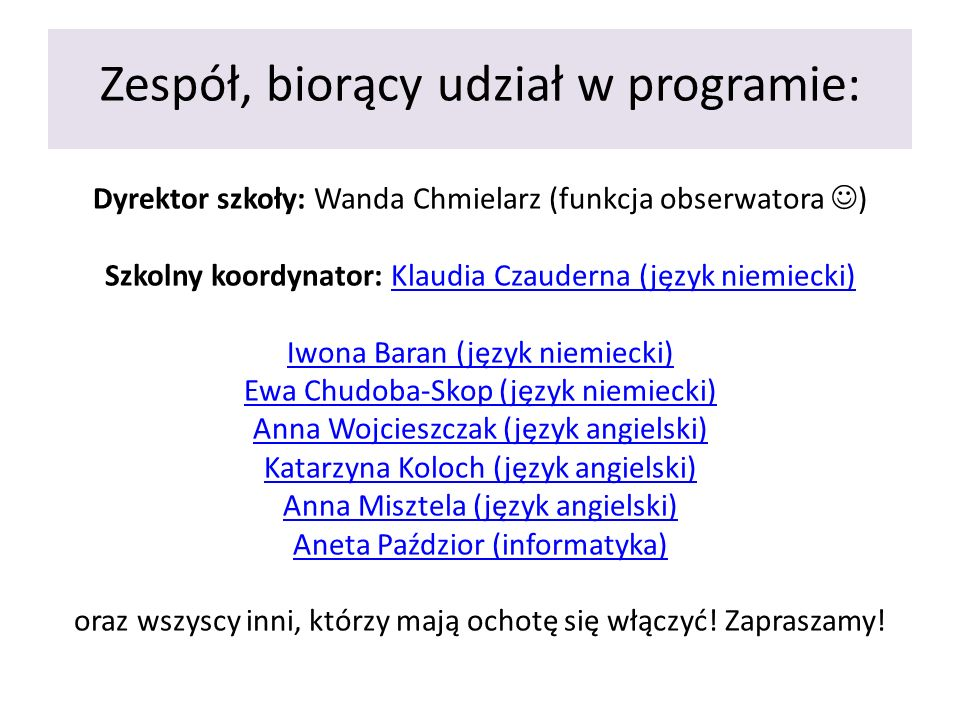 Zespół, biorący udział w programie: Dyrektor szkoły: Wanda Chmielarz (funkcja obserwatora ) Szkolny koordynator: Klaudia Czauderna (język niemiecki) Iwona Baran (język niemiecki) Ewa Chudoba-Skop (język niemiecki) Anna Wojcieszczak (język angielski) Katarzyna Koloch (język angielski) Anna Misztela (język angielski) Aneta Paździor (informatyka) oraz wszyscy inni, którzy mają ochotę się włączyć.