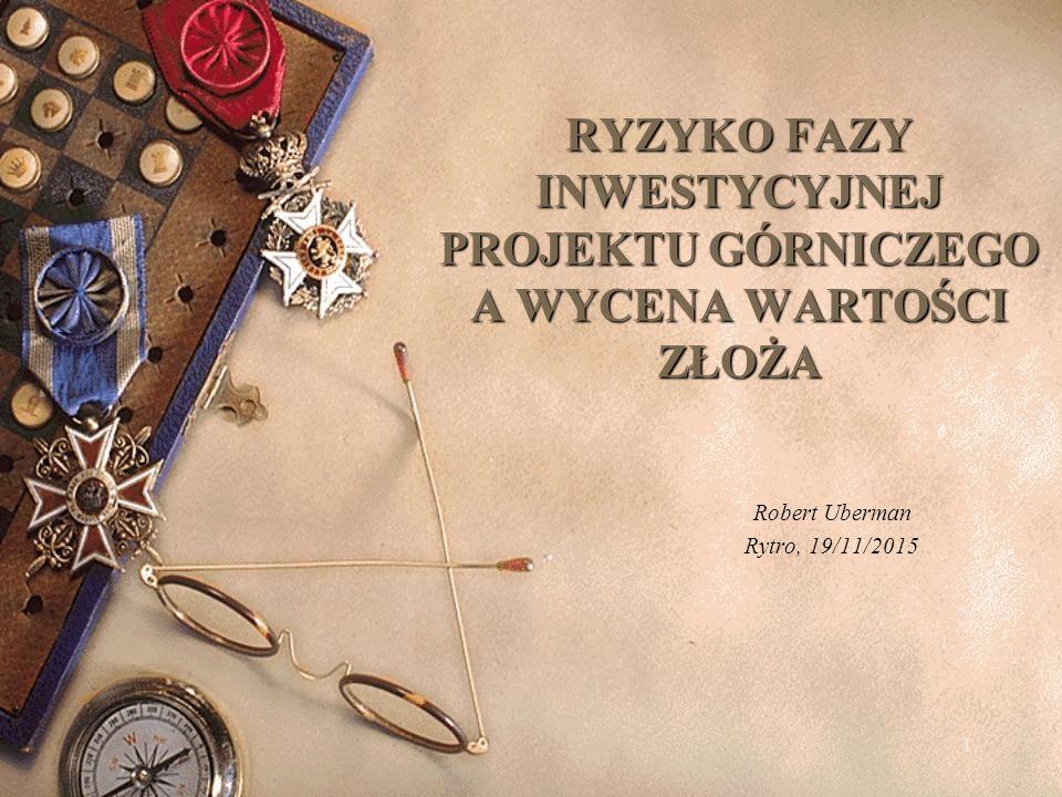 RYZYKO FAZY INWESTYCYJNEJ PROJEKTU GÓRNICZEGO A WYCENA WARTOŚCI ZŁOŻA Robert Uberman Rytro, 19/11/2015 1