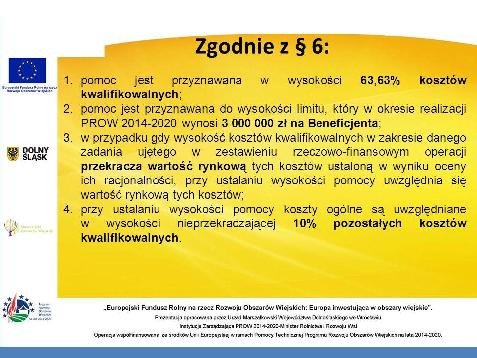 Zgodnie z § 6: 1.pomoc jest przyznawana w wysokości 63,63% kosztów kwalifikowalnych; 2.pomoc jest przyznawana do wysokości limitu, który w okresie rea