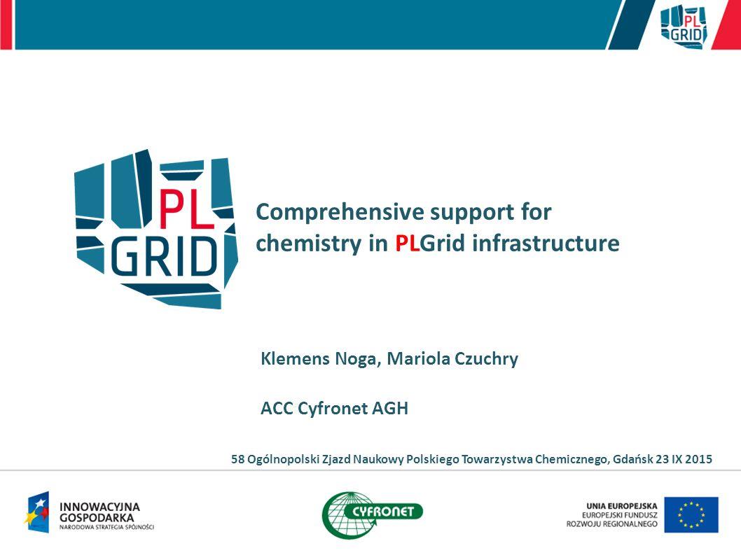 Comprehensive support for chemistry in PLGrid infrastructure Klemens Noga, Mariola Czuchry ACC Cyfronet AGH 58 Ogólnopolski Zjazd Naukowy Polskiego To