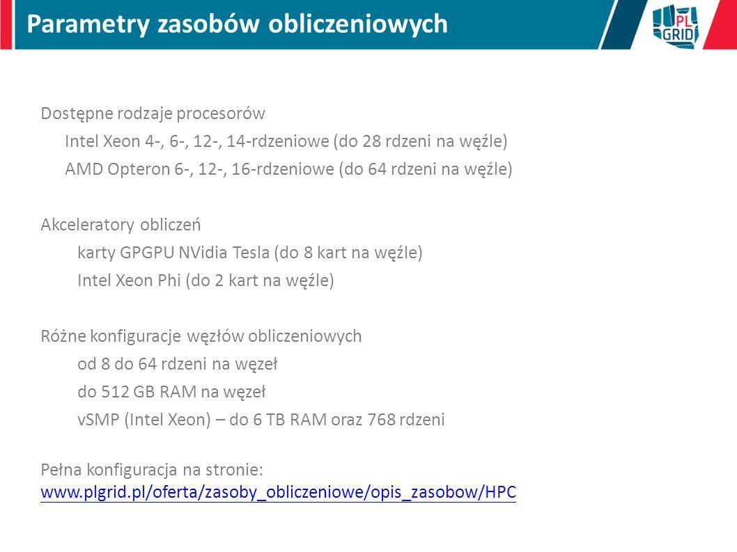 Dostępne rodzaje procesorów Intel Xeon 4-, 6-, 12-, 14-rdzeniowe (do 28 rdzeni na węźle) AMD Opteron 6-, 12-, 16-rdzeniowe (do 64 rdzeni na węźle) Akceleratory obliczeń karty GPGPU NVidia Tesla (do 8 kart na węźle) Intel Xeon Phi (do 2 kart na węźle) Różne konfiguracje węzłów obliczeniowych od 8 do 64 rdzeni na węzeł do 512 GB RAM na węzeł vSMP (Intel Xeon) – do 6 TB RAM oraz 768 rdzeni Pełna konfiguracja na stronie: www.plgrid.pl/oferta/zasoby_obliczeniowe/opis_zasobow/HPC www.plgrid.pl/oferta/zasoby_obliczeniowe/opis_zasobow/HPC Parametry zasobów obliczeniowych