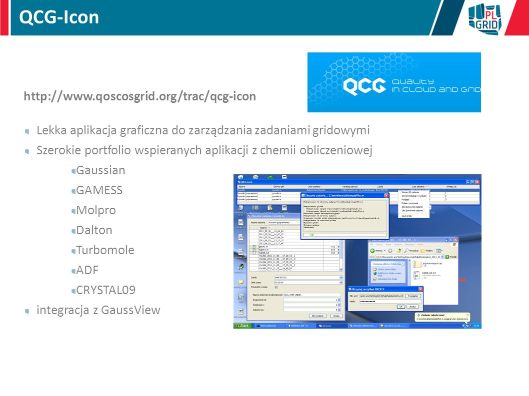 http://www.qoscosgrid.org/trac/qcg-icon Lekka aplikacja graficzna do zarządzania zadaniami gridowymi Szerokie portfolio wspieranych aplikacji z chemii obliczeniowej Gaussian GAMESS Molpro Dalton Turbomole ADF CRYSTAL09 integracja z GaussView QCG-Icon
