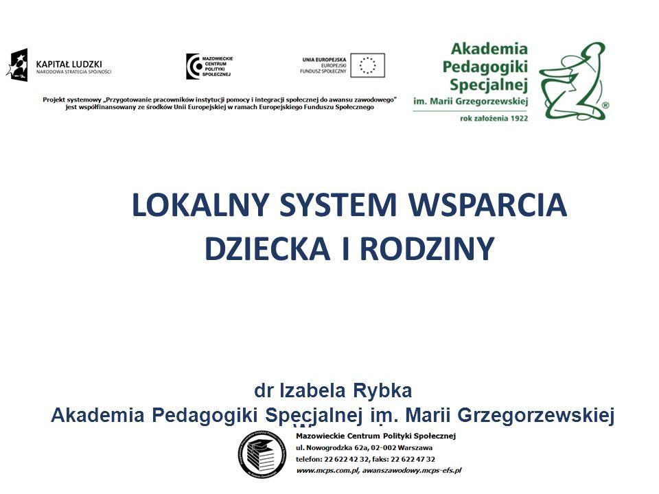 dr Izabela Rybka Akademia Pedagogiki Specjalnej im. Marii Grzegorzewskiej w Warszawie LOKALNY SYSTEM WSPARCIA DZIECKA I RODZINY