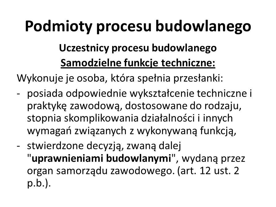 Podmioty procesu budowlanego Uczestnicy procesu budowlanego Samodzielne funkcje techniczne: Wykonuje je osoba, która spełnia przesłanki: -posiada odpo
