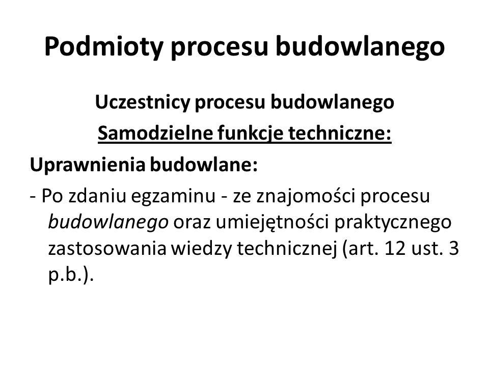 Podmioty procesu budowlanego Uczestnicy procesu budowlanego Samodzielne funkcje techniczne: Uprawnienia budowlane: - Po zdaniu egzaminu - ze znajomośc