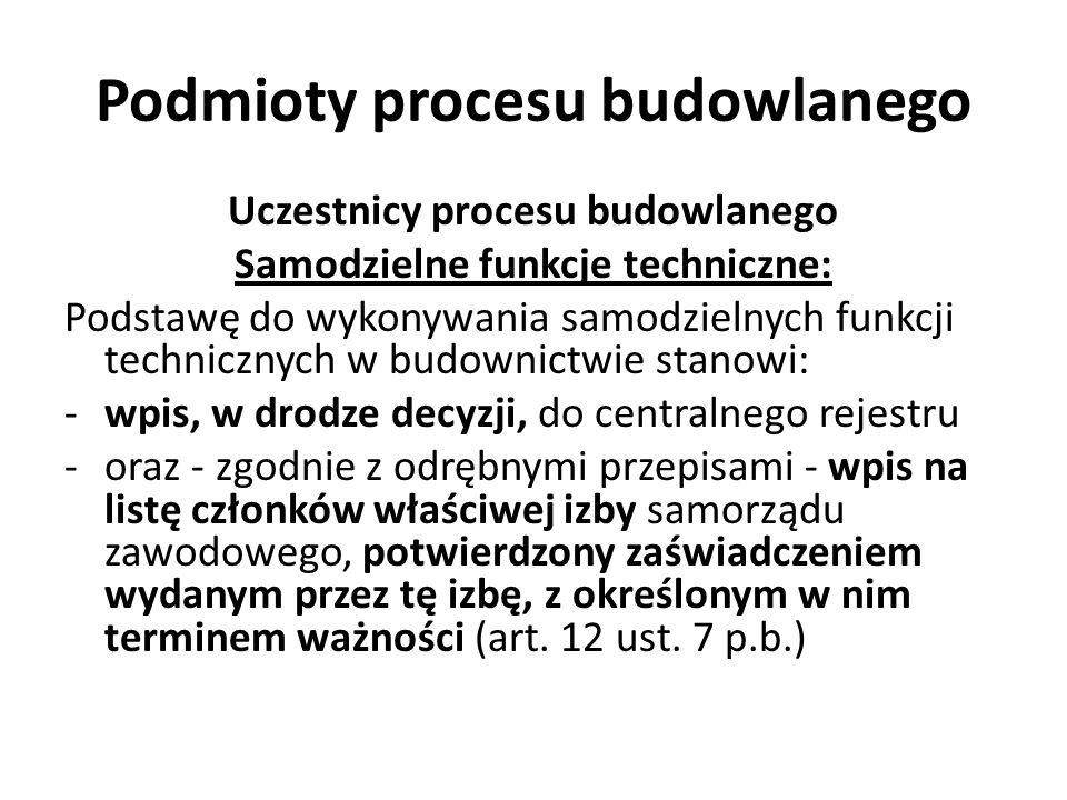 Podmioty procesu budowlanego Uczestnicy procesu budowlanego Samodzielne funkcje techniczne: Podstawę do wykonywania samodzielnych funkcji technicznych