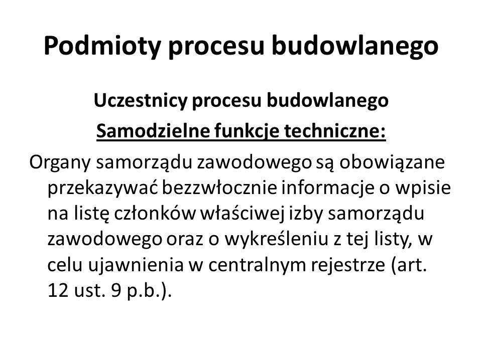Podmioty procesu budowlanego Uczestnicy procesu budowlanego Samodzielne funkcje techniczne: Organy samorządu zawodowego są obowiązane przekazywać bezz