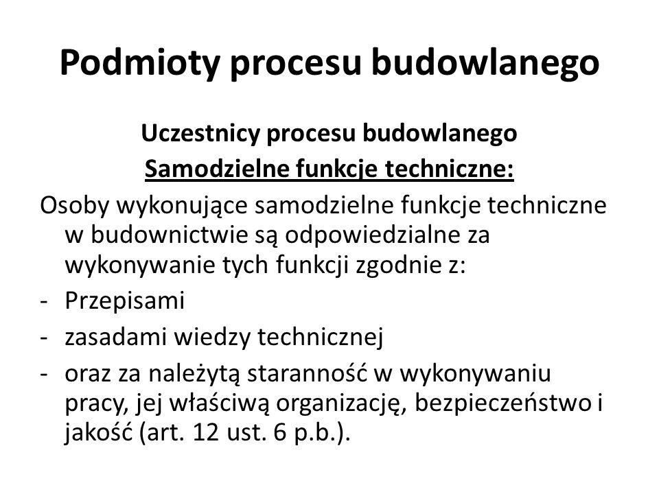 Podmioty procesu budowlanego Uczestnicy procesu budowlanego Samodzielne funkcje techniczne: Osoby wykonujące samodzielne funkcje techniczne w budownic