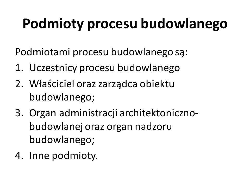 Podmiotami procesu budowlanego są: 1.Uczestnicy procesu budowlanego 2.Właściciel oraz zarządca obiektu budowlanego; 3.Organ administracji architektoni