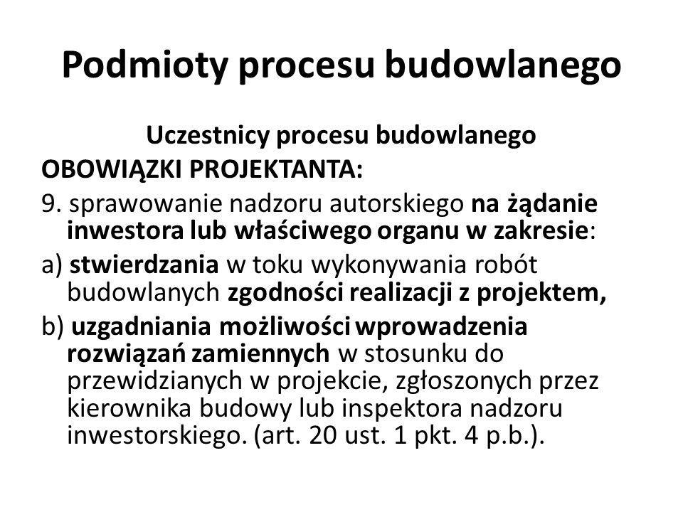 Podmioty procesu budowlanego Uczestnicy procesu budowlanego OBOWIĄZKI PROJEKTANTA: 9. sprawowanie nadzoru autorskiego na żądanie inwestora lub właściw