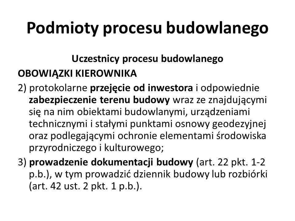 Podmioty procesu budowlanego Uczestnicy procesu budowlanego OBOWIĄZKI KIEROWNIKA 2) protokolarne przejęcie od inwestora i odpowiednie zabezpieczenie t