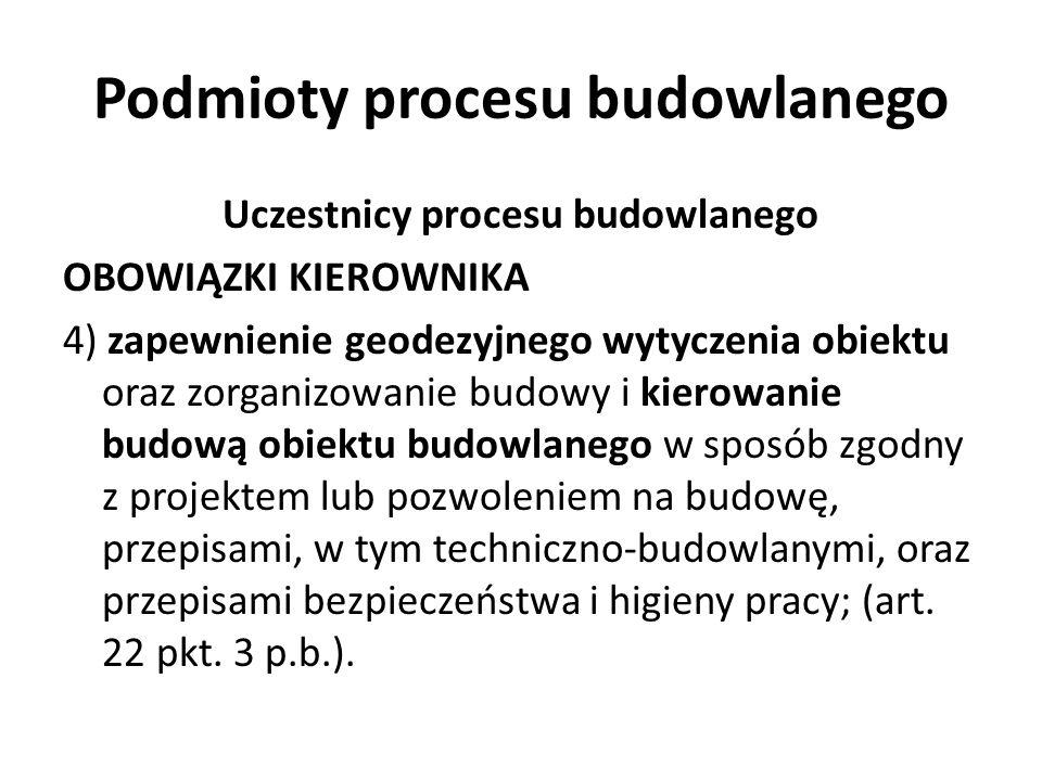 Podmioty procesu budowlanego Uczestnicy procesu budowlanego OBOWIĄZKI KIEROWNIKA 4) zapewnienie geodezyjnego wytyczenia obiektu oraz zorganizowanie bu