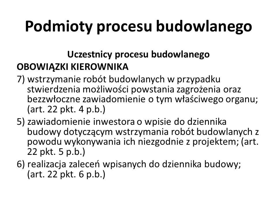 Podmioty procesu budowlanego Uczestnicy procesu budowlanego OBOWIĄZKI KIEROWNIKA 7) wstrzymanie robót budowlanych w przypadku stwierdzenia możliwości