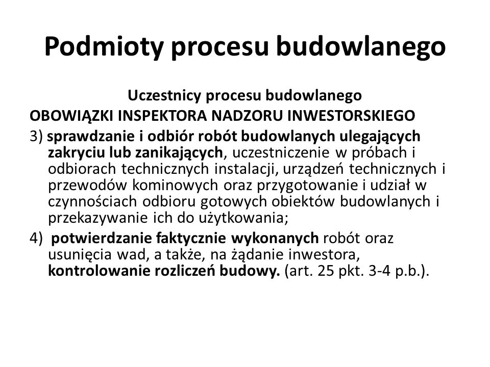 Podmioty procesu budowlanego Uczestnicy procesu budowlanego OBOWIĄZKI INSPEKTORA NADZORU INWESTORSKIEGO 3) sprawdzanie i odbiór robót budowlanych uleg