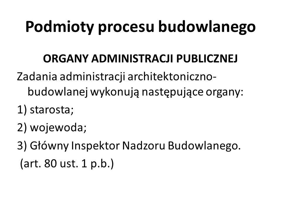 Podmioty procesu budowlanego ORGANY ADMINISTRACJI PUBLICZNEJ Zadania administracji architektoniczno- budowlanej wykonują następujące organy: 1) staros