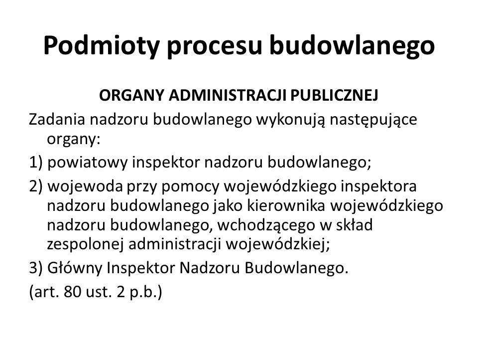 Podmioty procesu budowlanego ORGANY ADMINISTRACJI PUBLICZNEJ Zadania nadzoru budowlanego wykonują następujące organy: 1) powiatowy inspektor nadzoru b