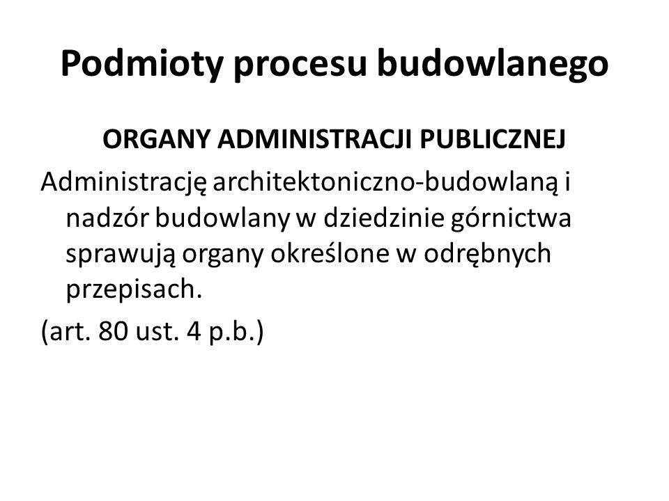 Podmioty procesu budowlanego ORGANY ADMINISTRACJI PUBLICZNEJ Administrację architektoniczno-budowlaną i nadzór budowlany w dziedzinie górnictwa sprawu