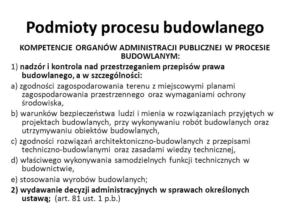 Podmioty procesu budowlanego KOMPETENCJE ORGANÓW ADMINISTRACJI PUBLICZNEJ W PROCESIE BUDOWLANYM: 1) nadzór i kontrola nad przestrzeganiem przepisów pr