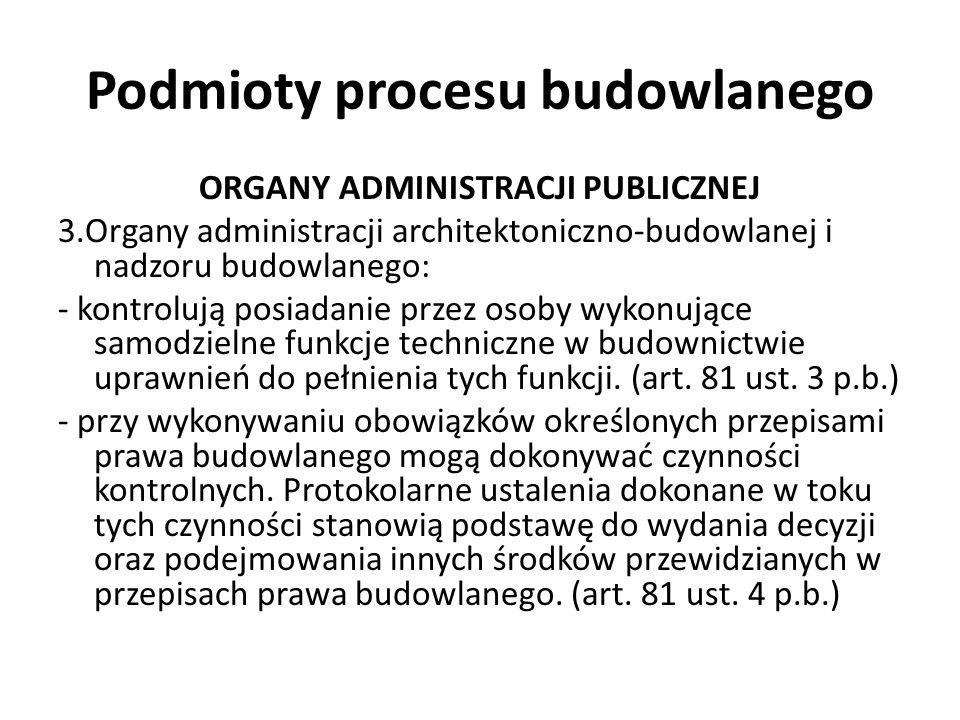 Podmioty procesu budowlanego ORGANY ADMINISTRACJI PUBLICZNEJ 3.Organy administracji architektoniczno-budowlanej i nadzoru budowlanego: - kontrolują po