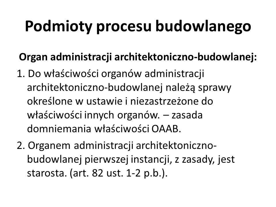 Podmioty procesu budowlanego Organ administracji architektoniczno-budowlanej: 1. Do właściwości organów administracji architektoniczno-budowlanej nale