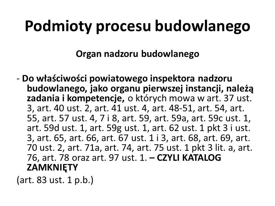 Podmioty procesu budowlanego Organ nadzoru budowlanego - Do właściwości powiatowego inspektora nadzoru budowlanego, jako organu pierwszej instancji, n