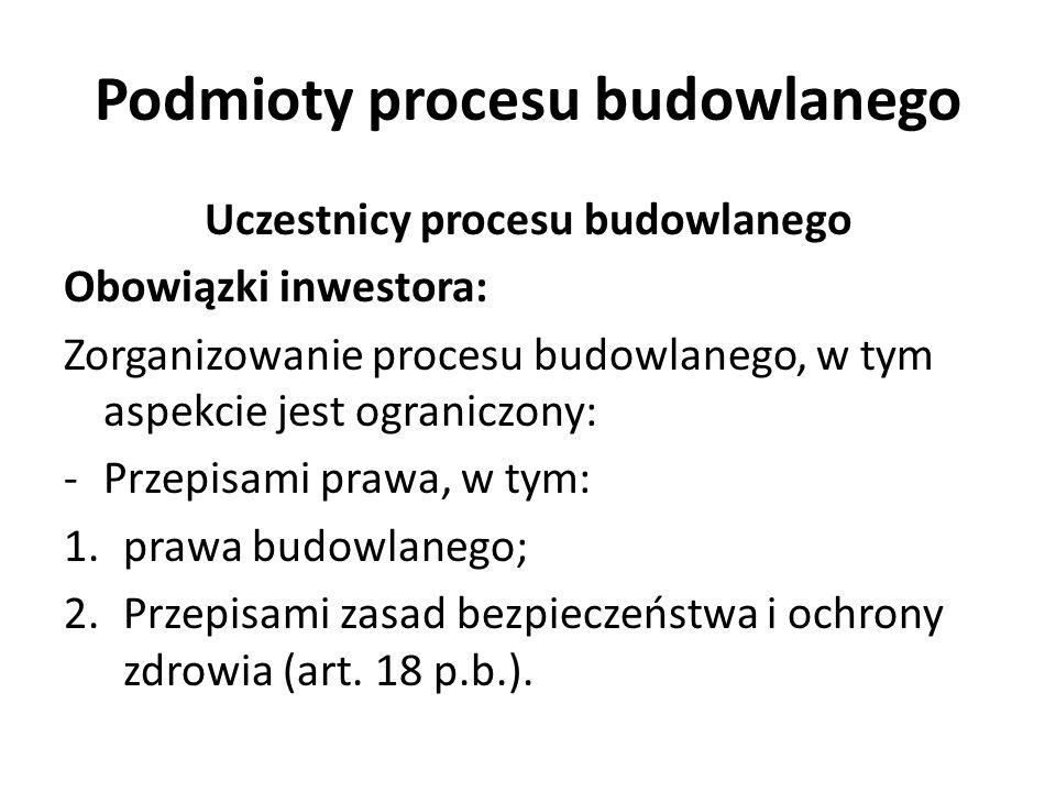 Podmioty procesu budowlanego Uczestnicy procesu budowlanego Obowiązki inwestora: Zorganizowanie procesu budowlanego, w tym aspekcie jest ograniczony: