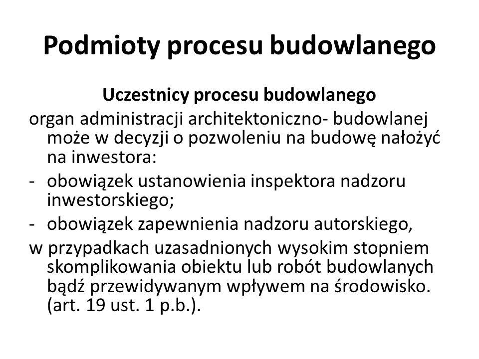 Podmioty procesu budowlanego Uczestnicy procesu budowlanego organ administracji architektoniczno- budowlanej może w decyzji o pozwoleniu na budowę nał