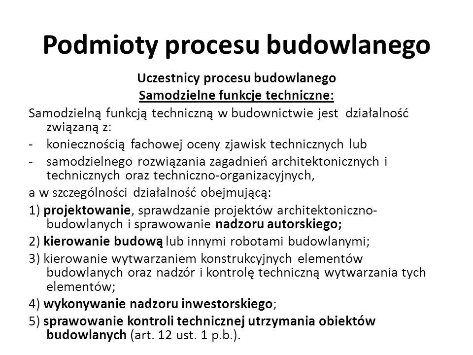 Podmioty procesu budowlanego Uczestnicy procesu budowlanego Samodzielne funkcje techniczne: Samodzielną funkcją techniczną w budownictwie jest działal