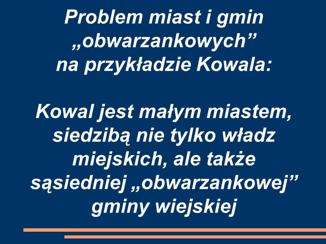 """Problem miast i gmin """"obwarzankowych na przykładzie Kowala: Kowal jest małym miastem, siedzibą nie tylko władz miejskich, ale także sąsiedniej """"obwarzankowej gminy wiejskiej"""