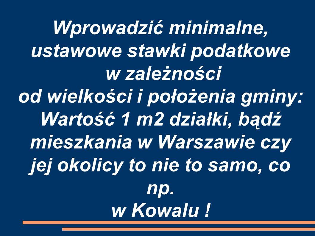 Wprowadzić minimalne, ustawowe stawki podatkowe w zależności od wielkości i położenia gminy: Wartość 1 m2 działki, bądź mieszkania w Warszawie czy jej okolicy to nie to samo, co np.