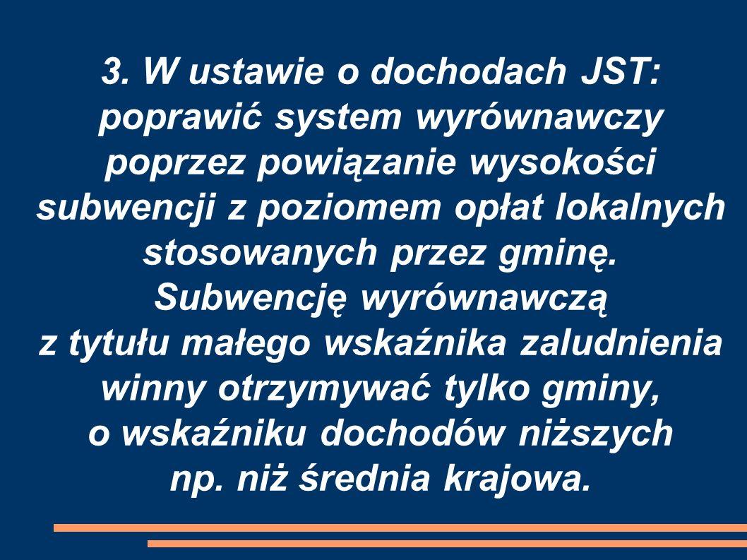 3. W ustawie o dochodach JST: poprawić system wyrównawczy poprzez powiązanie wysokości subwencji z poziomem opłat lokalnych stosowanych przez gminę. S