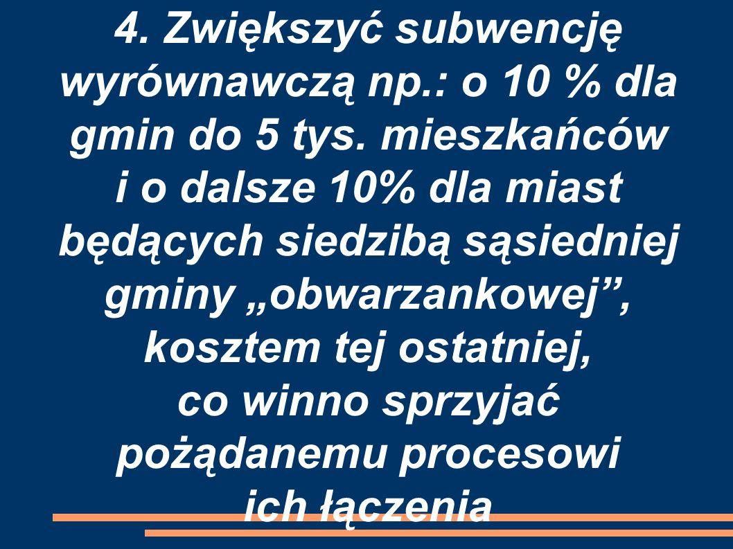 """4. Zwiększyć subwencję wyrównawczą np.: o 10 % dla gmin do 5 tys. mieszkańców i o dalsze 10% dla miast będących siedzibą sąsiedniej gminy """"obwarzankow"""