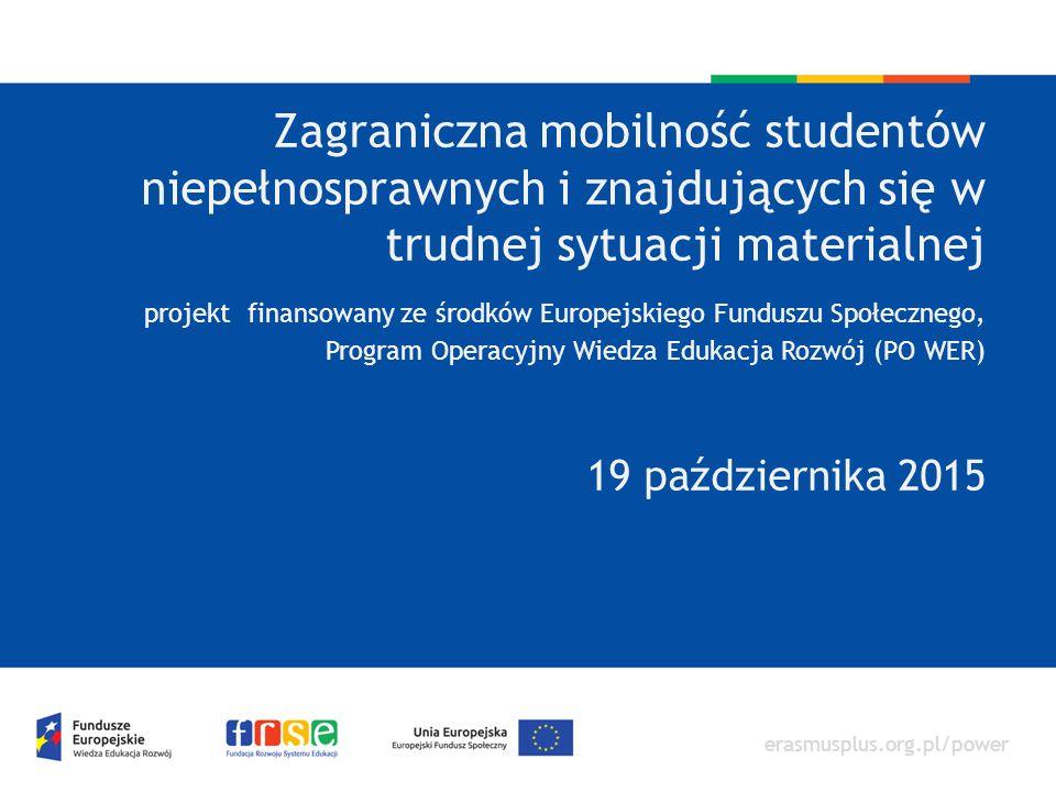 erasmusplus.org.pl/power Zagraniczna mobilność studentów niepełnosprawnych i znajdujących się w trudnej sytuacji materialnej projekt finansowany ze środków Europejskiego Funduszu Społecznego, Program Operacyjny Wiedza Edukacja Rozwój (PO WER) 19 października 2015