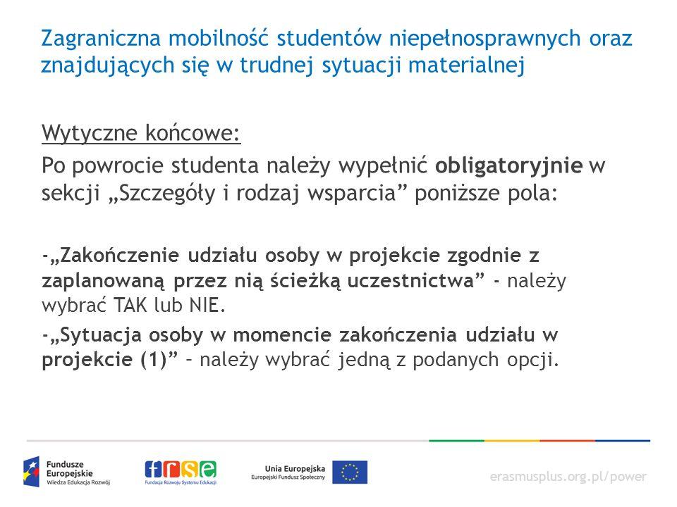 """erasmusplus.org.pl/power Zagraniczna mobilność studentów niepełnosprawnych oraz znajdujących się w trudnej sytuacji materialnej Wytyczne końcowe: Po powrocie studenta należy wypełnić obligatoryjnie w sekcji """"Szczegóły i rodzaj wsparcia poniższe pola: -""""Zakończenie udziału osoby w projekcie zgodnie z zaplanowaną przez nią ścieżką uczestnictwa - należy wybrać TAK lub NIE."""