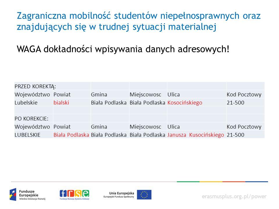 erasmusplus.org.pl/power Zagraniczna mobilność studentów niepełnosprawnych oraz znajdujących się w trudnej sytuacji materialnej WAGA dokładności wpisywania danych adresowych.
