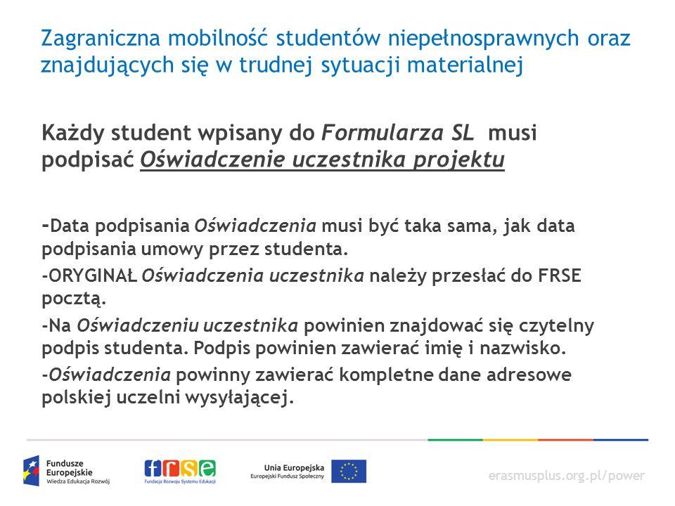 erasmusplus.org.pl/power Zagraniczna mobilność studentów niepełnosprawnych oraz znajdujących się w trudnej sytuacji materialnej Każdy student wpisany do Formularza SL musi podpisać Oświadczenie uczestnika projektu - Data podpisania Oświadczenia musi być taka sama, jak data podpisania umowy przez studenta.
